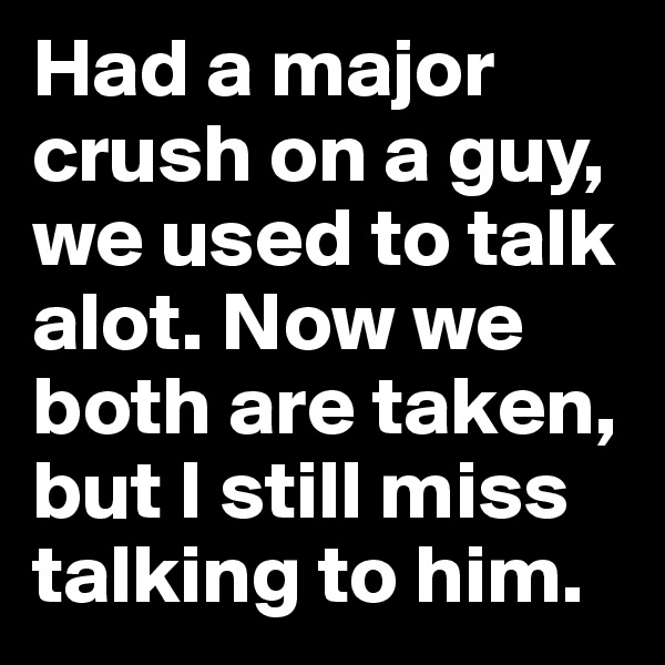 Had a major crush on a guy, we used to talk alot. Now we both are taken, but I still miss talking to him.