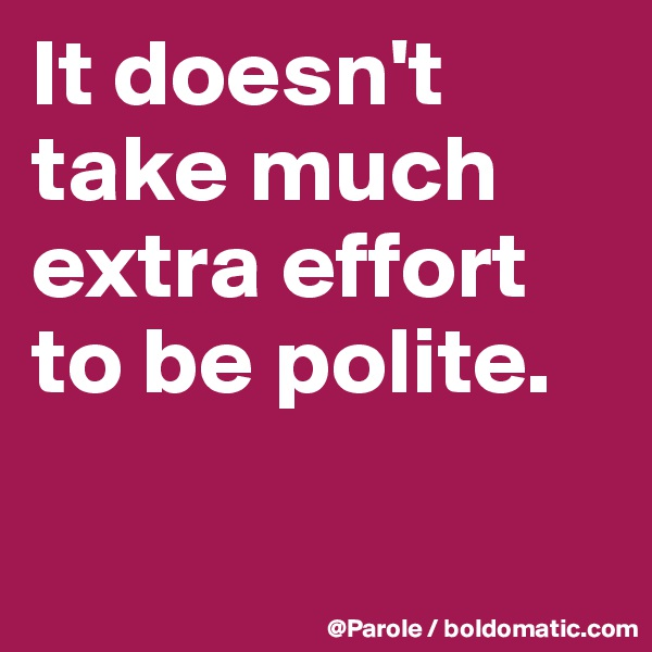 It doesn't take much extra effort to be polite.