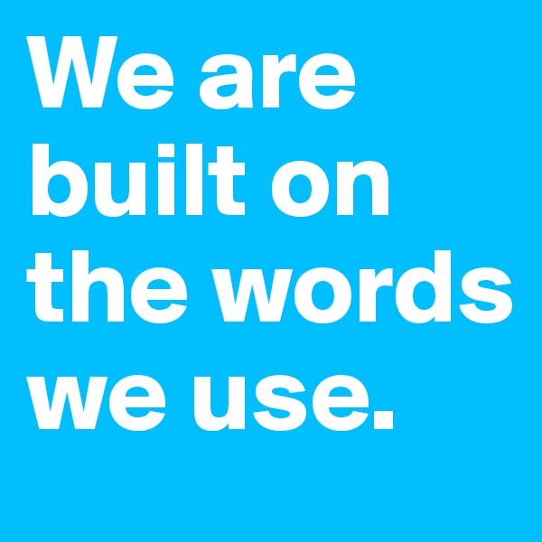 We are built on the words we use.
