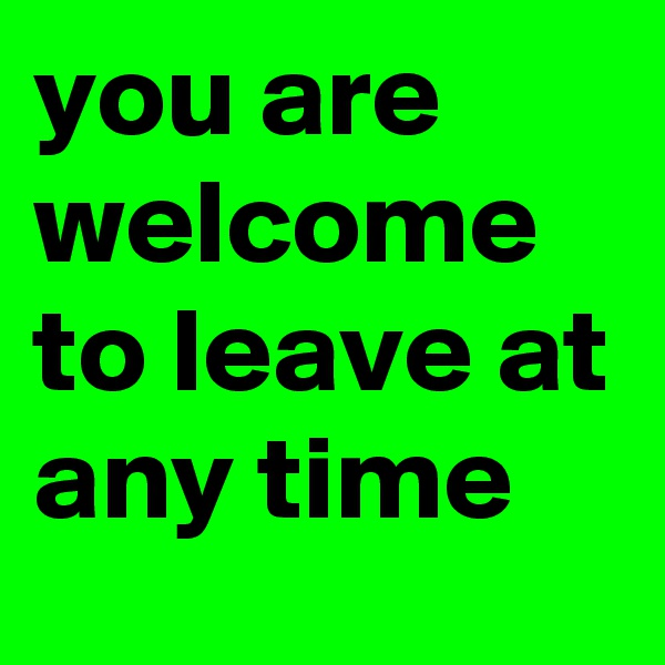 you are welcome to leave at any time