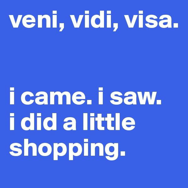 veni, vidi, visa.   i came. i saw.  i did a little shopping.