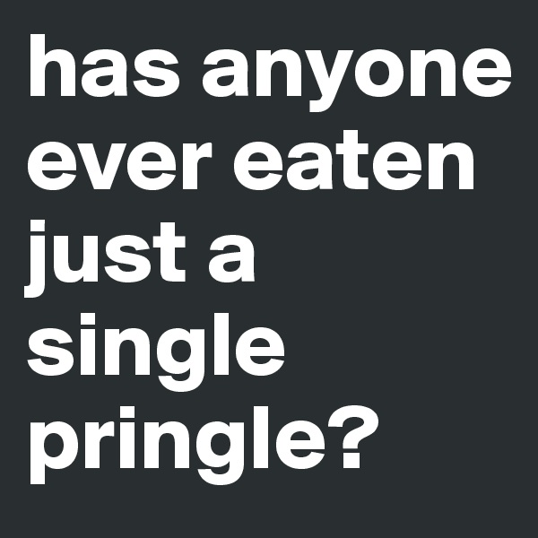 has anyone ever eaten just a single pringle?