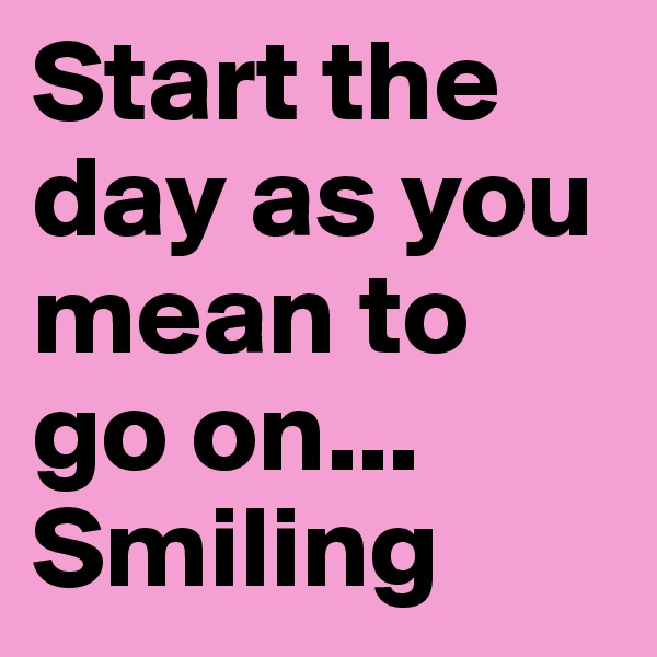 Start the day as you mean to go on... Smiling