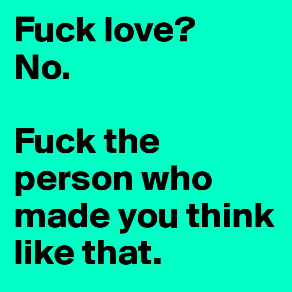 Fuck love? No.  Fuck the person who made you think like that.