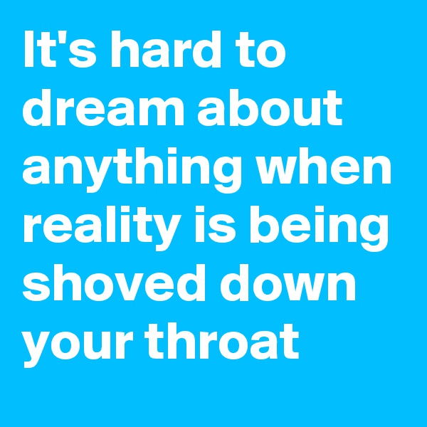 It's hard to dream about anything when reality is being shoved down your throat