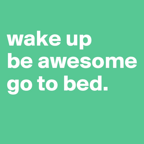 wake up be awesome go to bed.