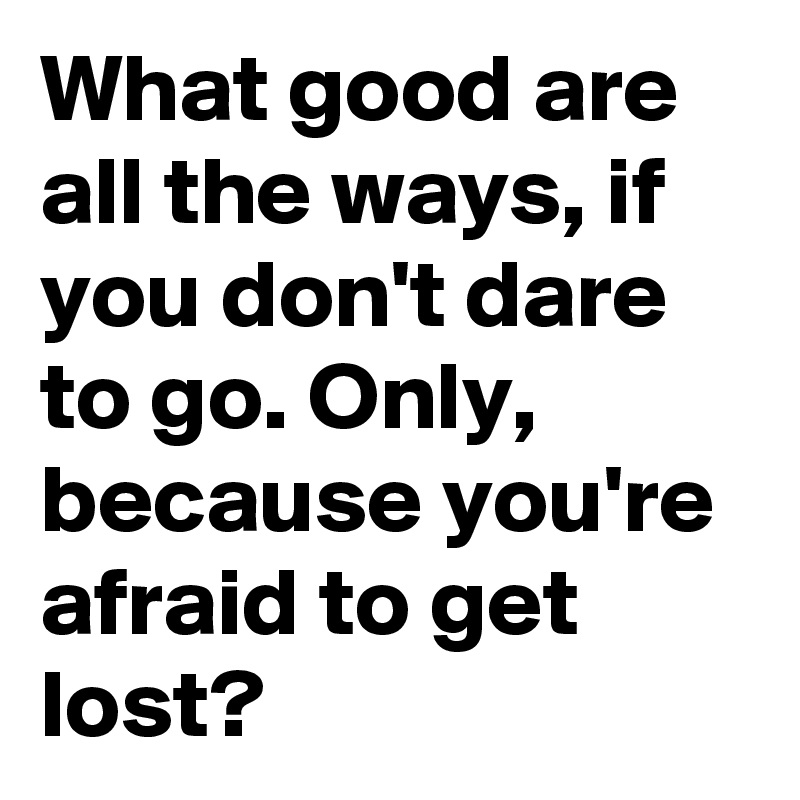 What good are all the ways, if you don't dare to go. Only, because you're afraid to get lost?