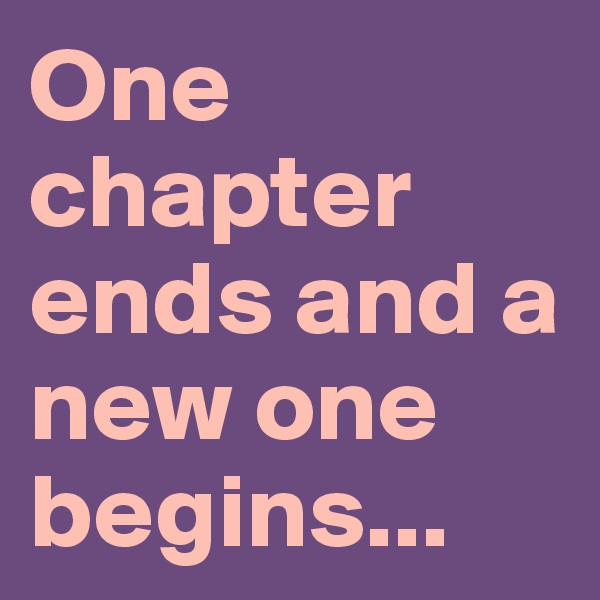 One chapter ends and a new one begins...