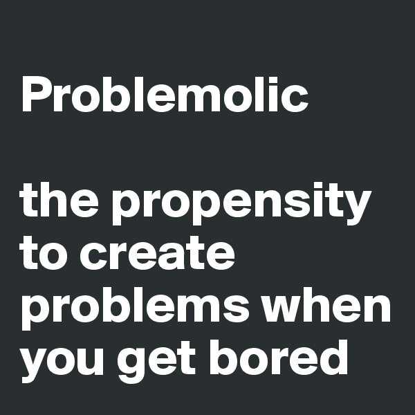 Problemolic  the propensity to create problems when you get bored