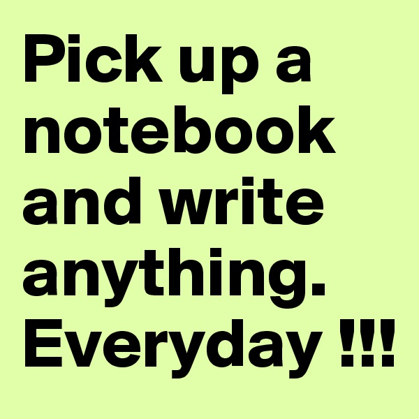 Pick up a notebook and write anything. Everyday !!!