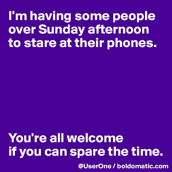I'm having some people over Sunday afternoon to stare at their phones.       You're all welcome  if you can spare the time.