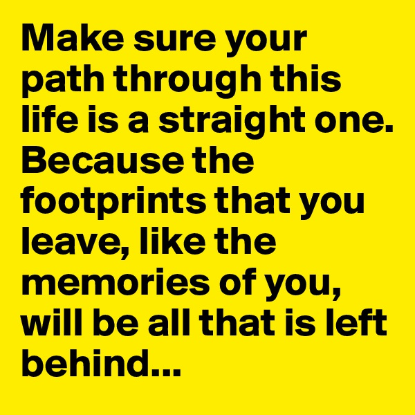 Make sure your path through this  life is a straight one.  Because the footprints that you leave, like the memories of you,  will be all that is left behind...