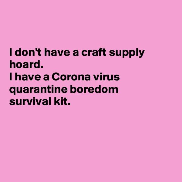 I don't have a craft supply hoard. I have a Corona virus quarantine boredom  survival kit.