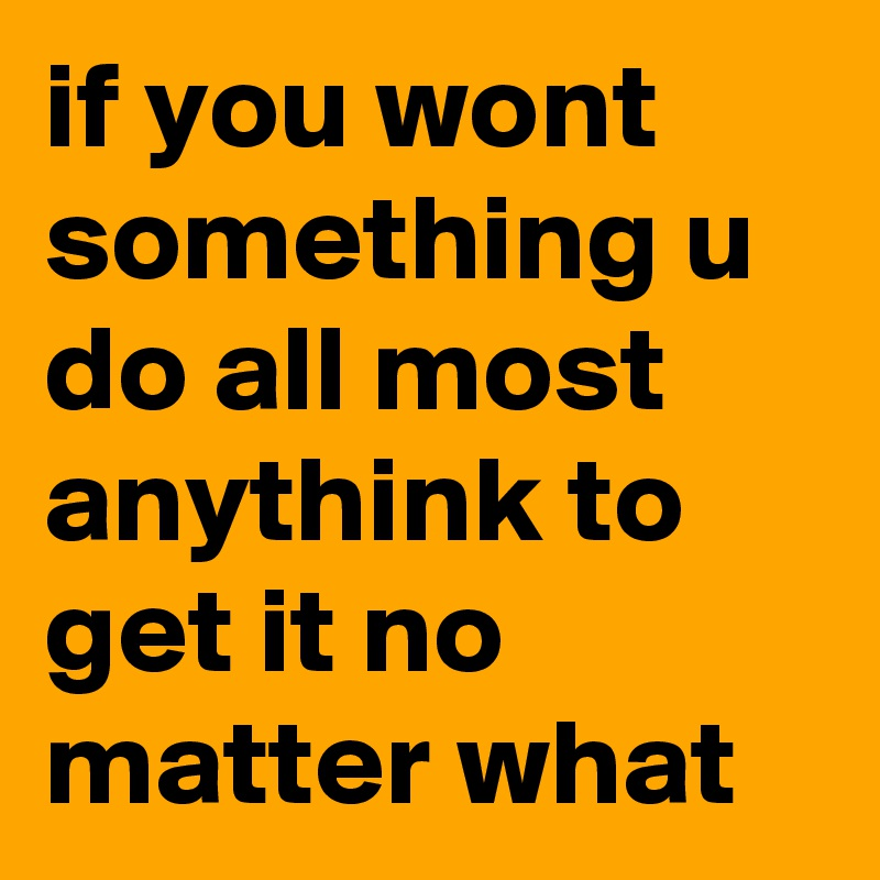if you wont something u do all most anythink to get it no matter what