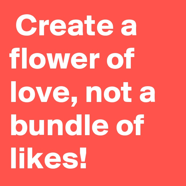 Create a flower of love, not a bundle of likes!