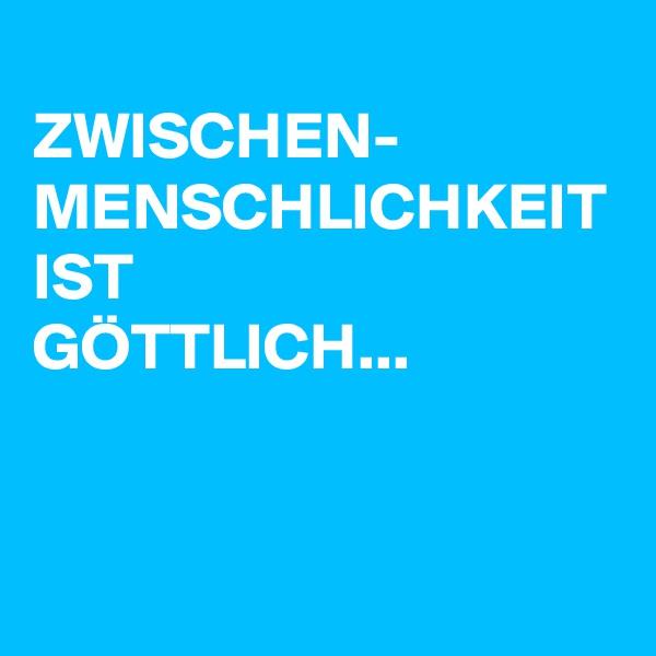 ZWISCHEN- MENSCHLICHKEIT IST GÖTTLICH...