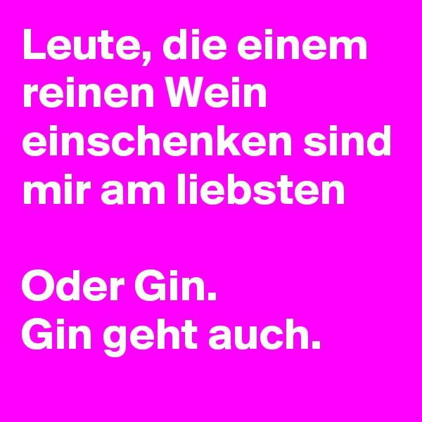 Leute, die einem reinen Wein einschenken sind mir am liebsten  Oder Gin. Gin geht auch.