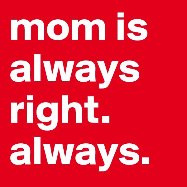 mom is always right. always.