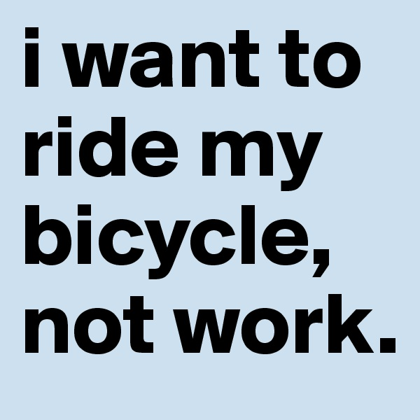 i want to ride my bicycle, not work.