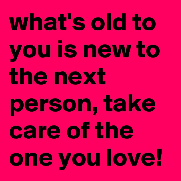 what's old to you is new to the next person, take care of the one you love!