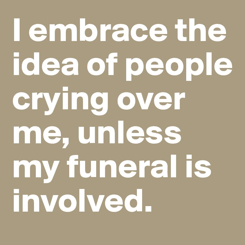 I embrace the idea of people crying over me, unless my funeral is involved.