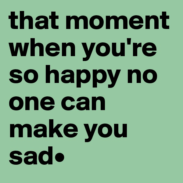 that moment when you're so happy no one can make you sad•