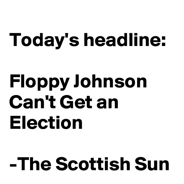 Today's headline:  Floppy Johnson Can't Get an Election  -The Scottish Sun