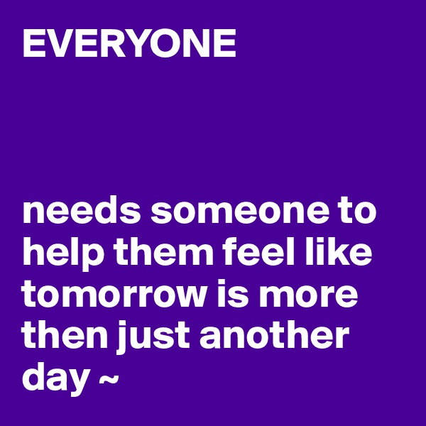 EVERYONE    needs someone to help them feel like tomorrow is more then just another day ~