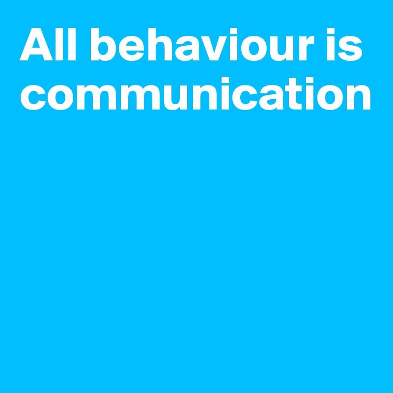 All behaviour is communication