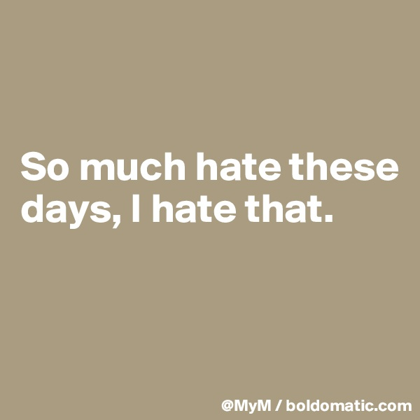 So much hate these days, I hate that.