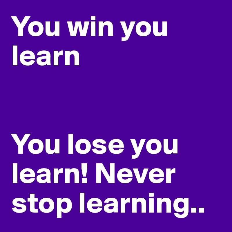 You win you learn   You lose you learn! Never stop learning..