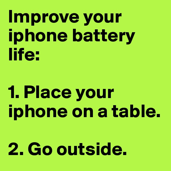 Improve your iphone battery life:  1. Place your iphone on a table.  2. Go outside.