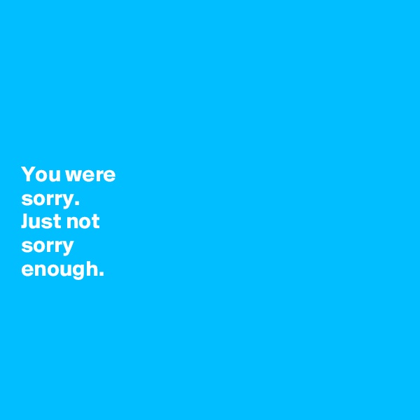 You were  sorry.  Just not  sorry  enough.