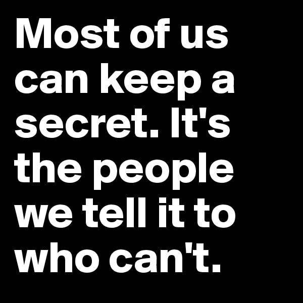 Most of us can keep a secret. It's the people we tell it to who can't.