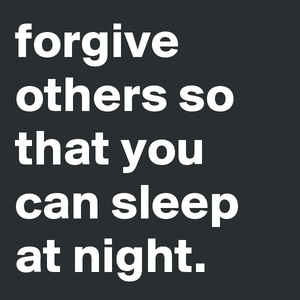 forgive others so that you can sleep at night.