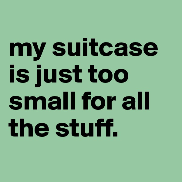 my suitcase is just too small for all the stuff.
