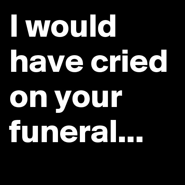 I would have cried on your funeral...