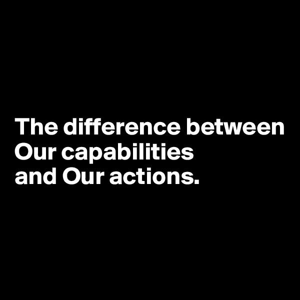 The difference between Our capabilities  and Our actions.