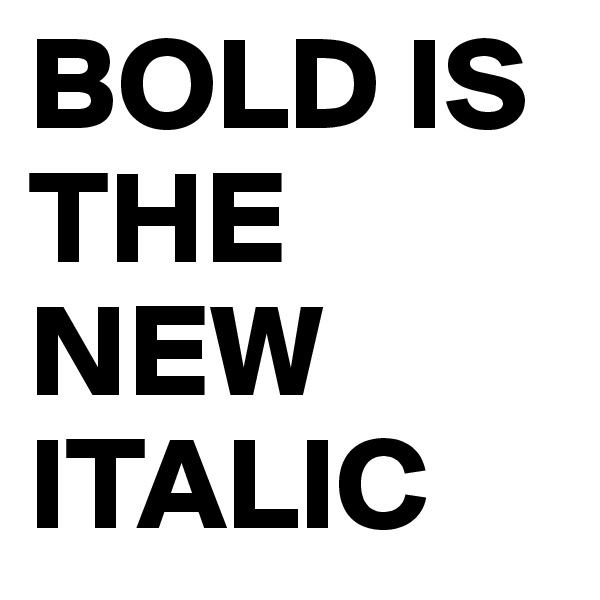BOLD IS THE NEW ITALIC