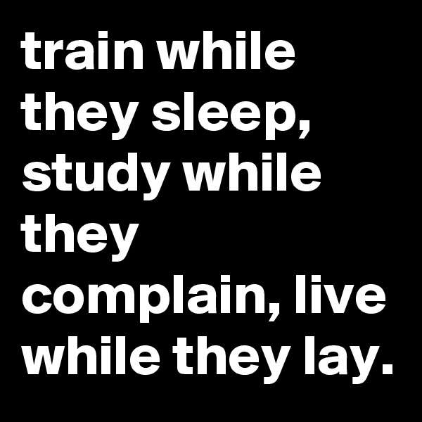 train while they sleep, study while they complain, live while they lay.