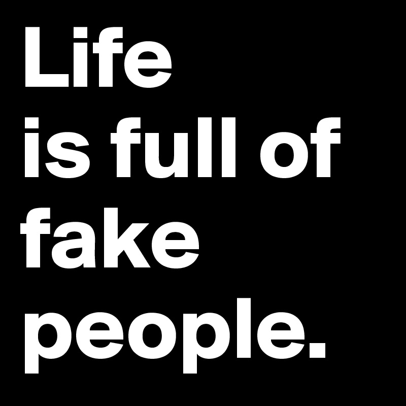 Life Is Full Of Fake People Post By Josephine On Boldomatic
