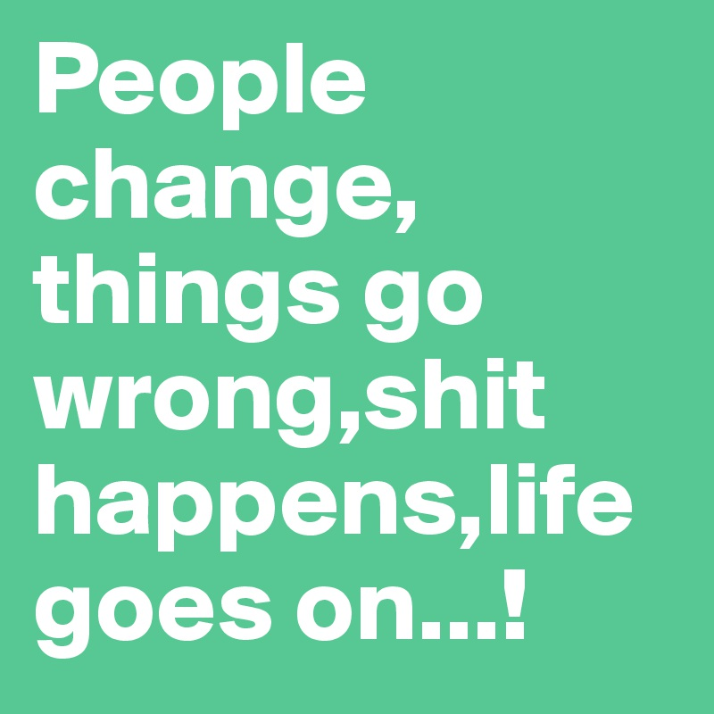 People change, things go wrong,shit happens,life goes on...!