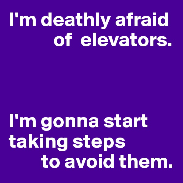I'm deathly afraid            of  elevators.    I'm gonna start taking steps         to avoid them.