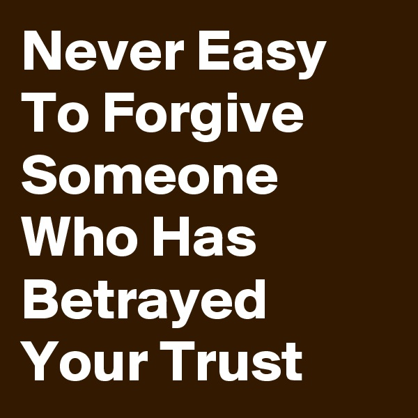 Never Easy To Forgive Someone Who Has Betrayed Your Trust