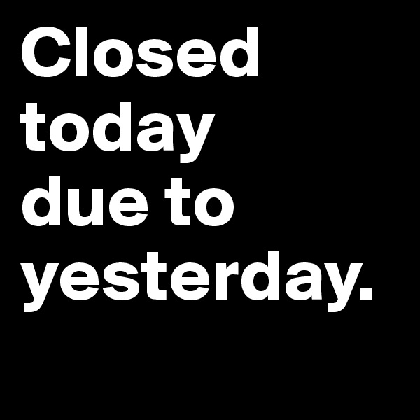 Closed today  due to yesterday.