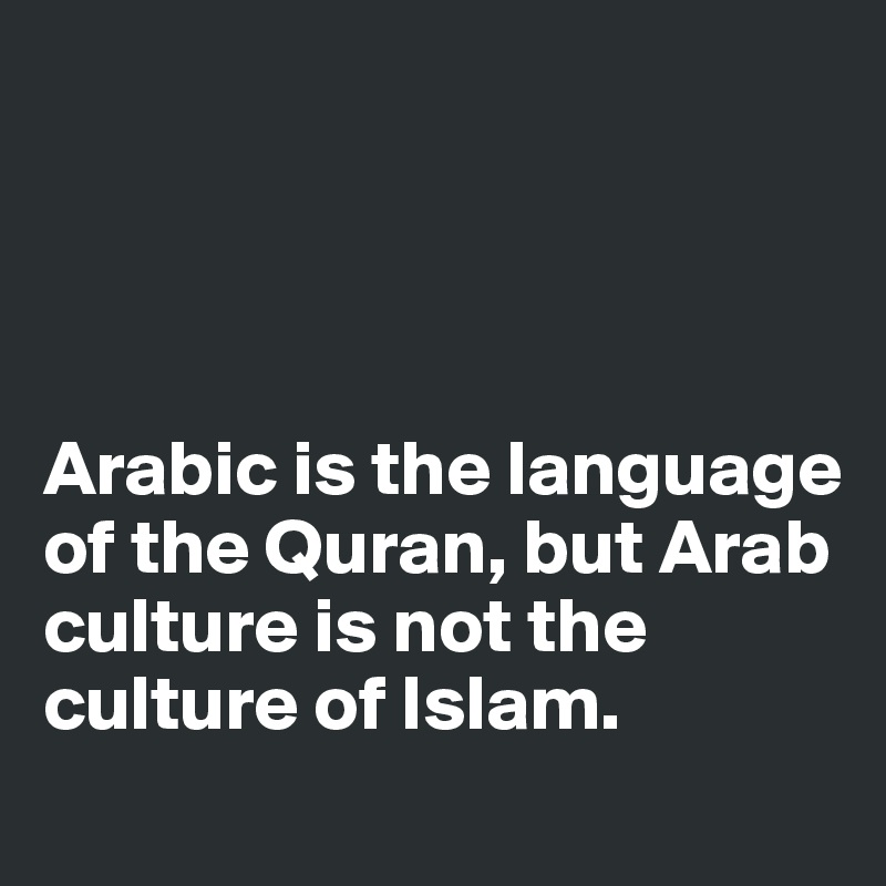 Arabic is the language of the Quran, but Arab culture is not the