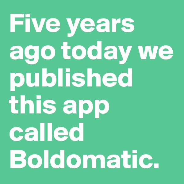 Five years ago today we published this app called Boldomatic.