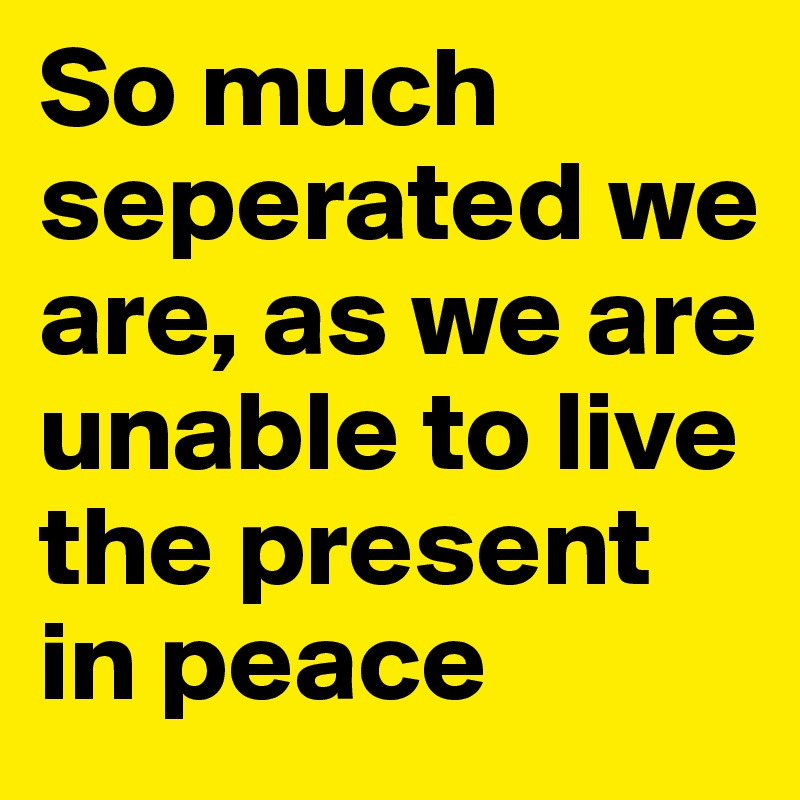 So much seperated we are, as we are unable to live the present in peace