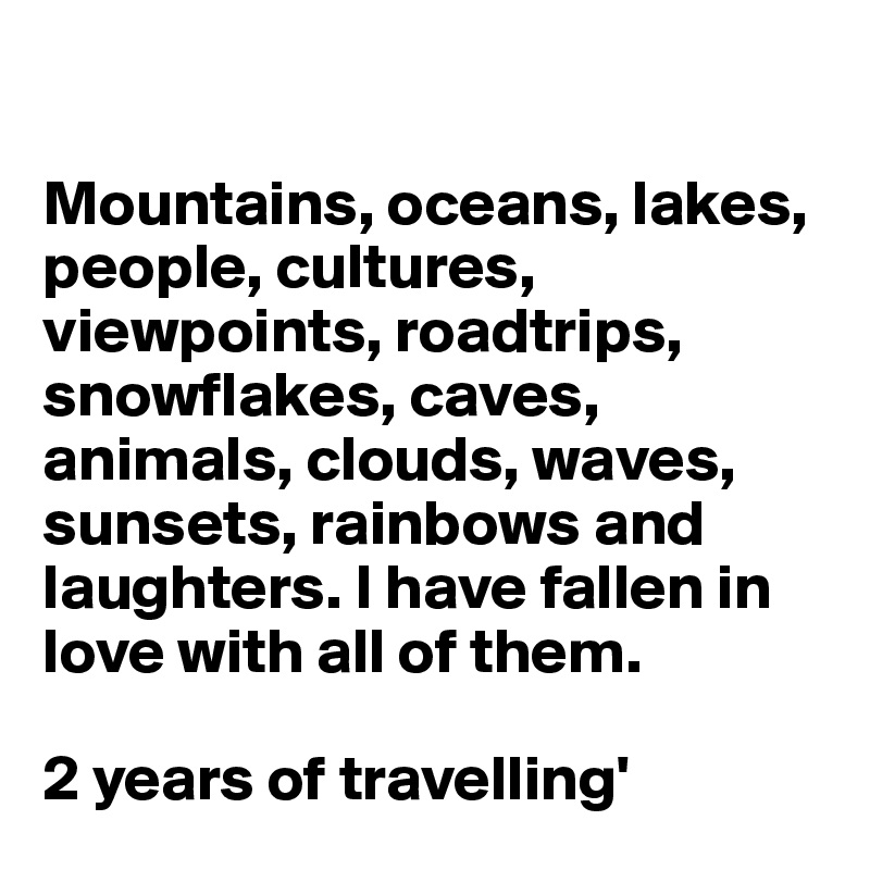 Mountains, oceans, lakes, people, cultures, viewpoints, roadtrips, snowflakes, caves, animals, clouds, waves, sunsets, rainbows and laughters. I have fallen in love with all of them.  2 years of travelling'