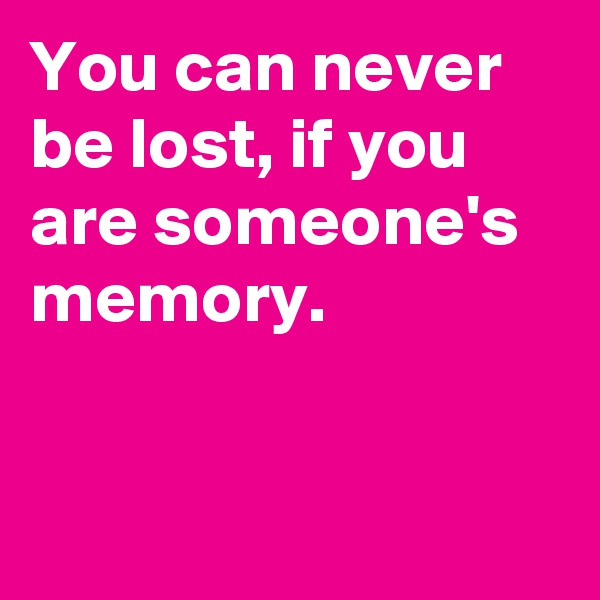 You can never be lost, if you are someone's memory.
